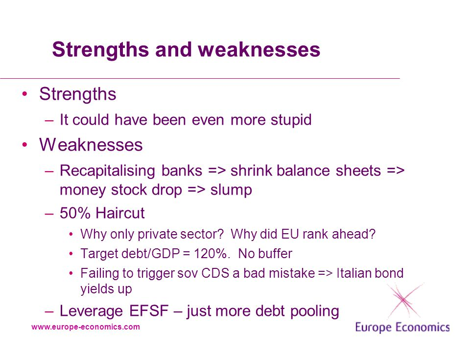 www.europe-economics.com Strengths and weaknesses Strengths –It could have been even more stupid Weaknesses –Recapitalising banks => shrink balance sheets => money stock drop => slump –50% Haircut Why only private sector.