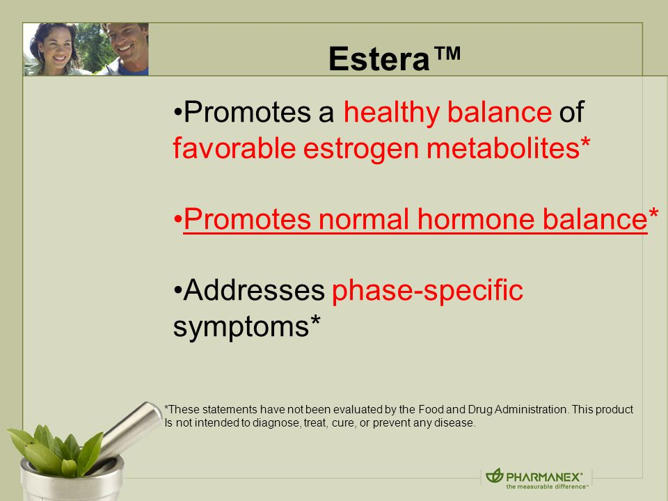 Estera™ Promotes a healthy balance of favorable estrogen metabolites* Promotes normal hormone balance* Addresses phase-specific symptoms* *These statements have not been evaluated by the Food and Drug Administration.