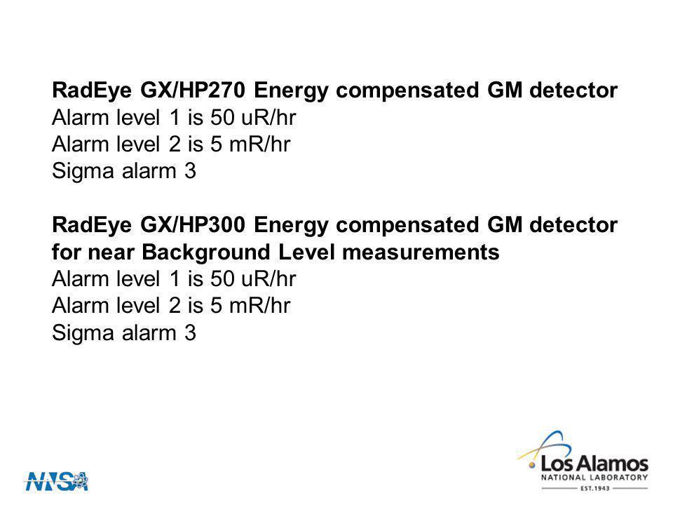 RadEye GX/HP270 Energy compensated GM detector Alarm level 1 is 50 uR/hr Alarm level 2 is 5 mR/hr Sigma alarm 3 RadEye GX/HP300 Energy compensated GM