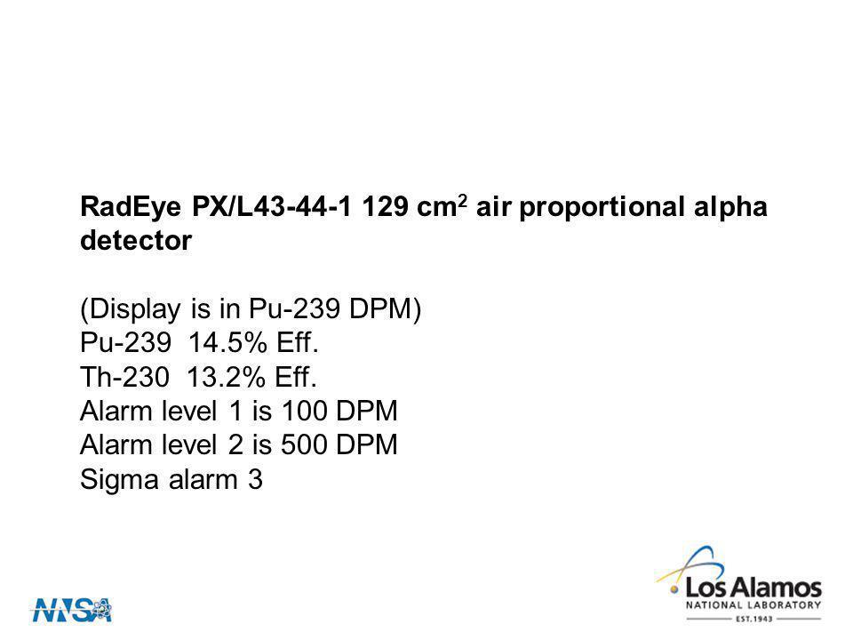 RadEye PX/L43-44-1 129 cm 2 air proportional alpha detector (Display is in Pu-239 DPM) Pu-239 14.5% Eff. Th-230 13.2% Eff. Alarm level 1 is 100 DPM Al