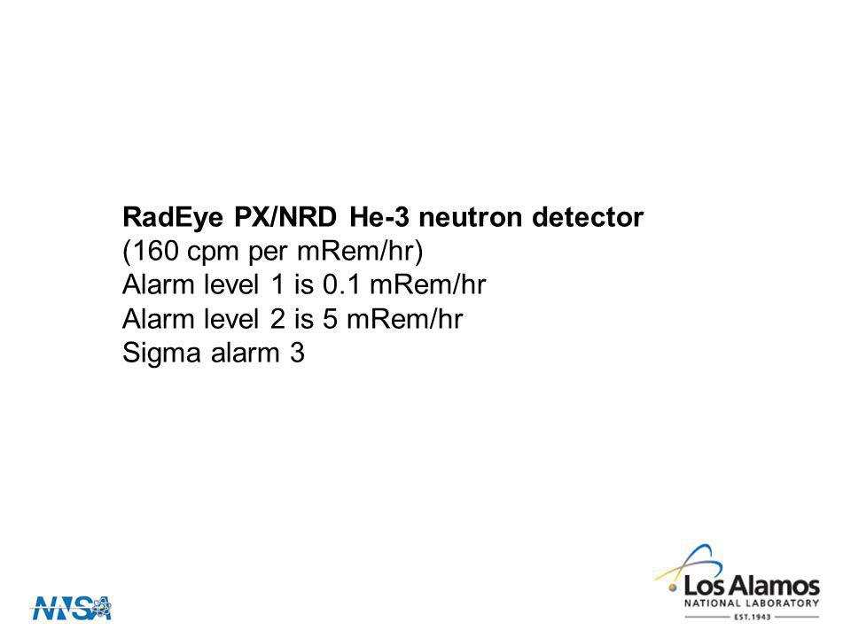 RadEye PX/NRD He-3 neutron detector (160 cpm per mRem/hr) Alarm level 1 is 0.1 mRem/hr Alarm level 2 is 5 mRem/hr Sigma alarm 3