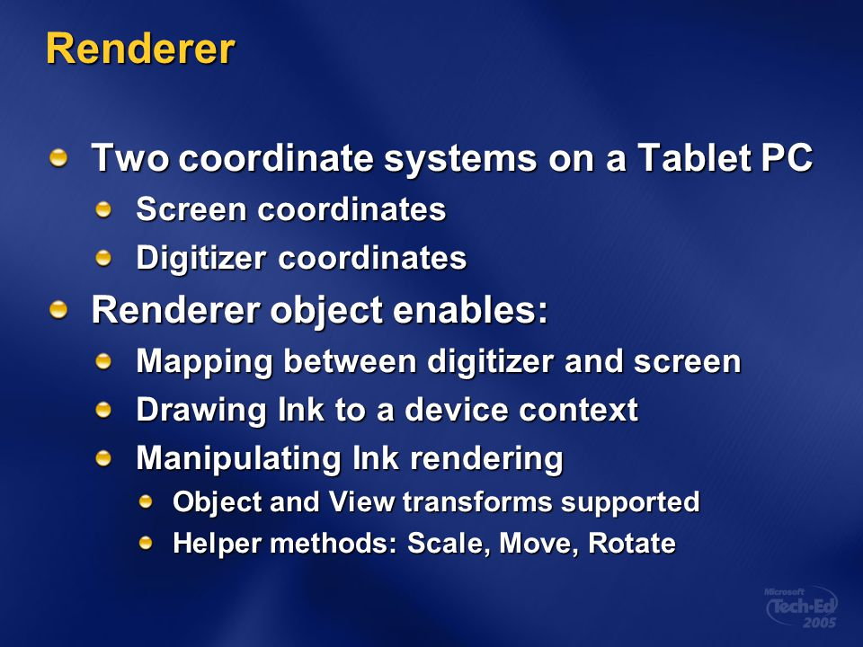 Renderer Two coordinate systems on a Tablet PC Screen coordinates Digitizer coordinates Renderer object enables: Mapping between digitizer and screen Drawing Ink to a device context Manipulating Ink rendering Object and View transforms supported Helper methods: Scale, Move, Rotate