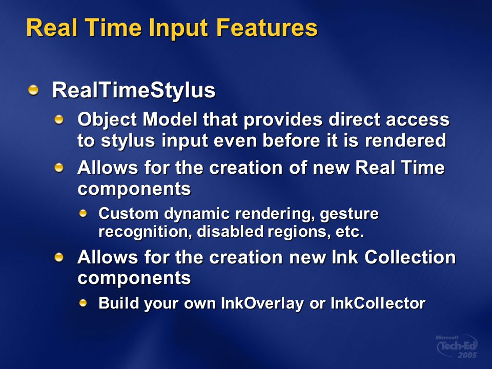 Real Time Input Features RealTimeStylus Object Model that provides direct access to stylus input even before it is rendered Allows for the creation of new Real Time components Custom dynamic rendering, gesture recognition, disabled regions, etc.