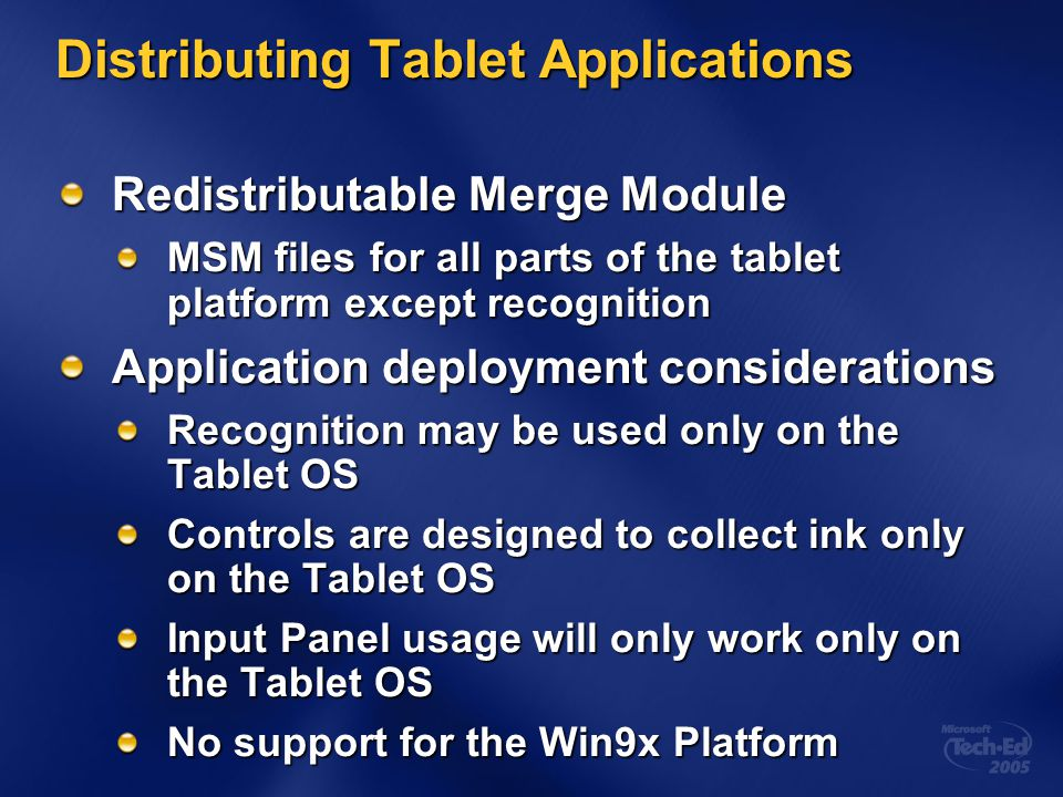 Distributing Tablet Applications Redistributable Merge Module MSM files for all parts of the tablet platform except recognition Application deployment considerations Recognition may be used only on the Tablet OS Controls are designed to collect ink only on the Tablet OS Input Panel usage will only work only on the Tablet OS No support for the Win9x Platform
