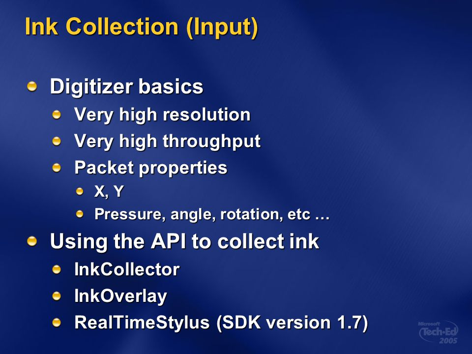 Ink Collection (Input) Digitizer basics Very high resolution Very high throughput Packet properties X, Y Pressure, angle, rotation, etc … Using the API to collect ink InkCollectorInkOverlay RealTimeStylus (SDK version 1.7)