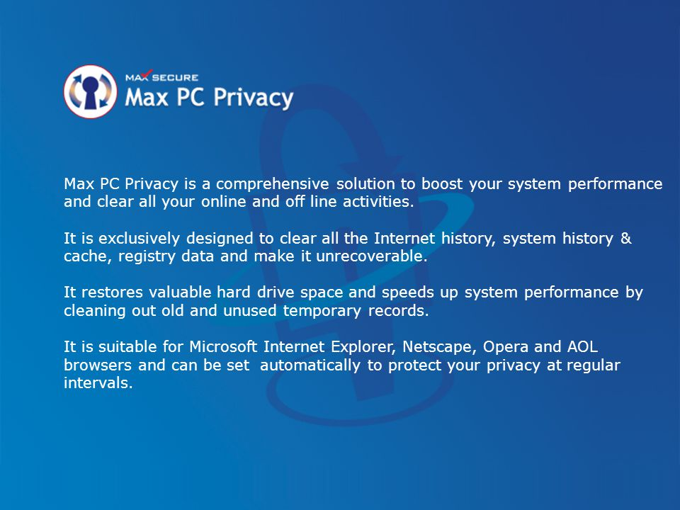 Max PC Privacy is a comprehensive solution to boost your system performance and clear all your online and off line activities. It is exclusively desig
