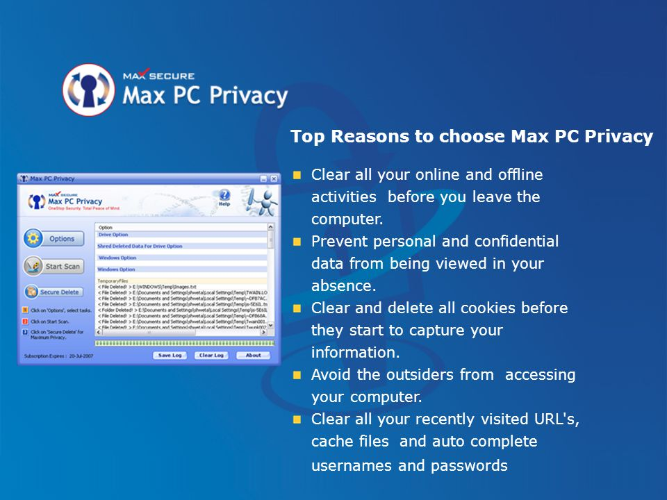 Top Reasons to choose Max PC Privacy Clear all your online and offline activities before you leave the computer. Prevent personal and confidential dat
