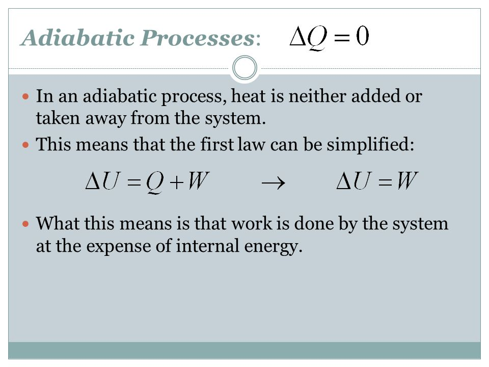 Adiabatic Processes: In an adiabatic process, heat is neither added or taken away from the system. This means that the first law can be simplified: Wh