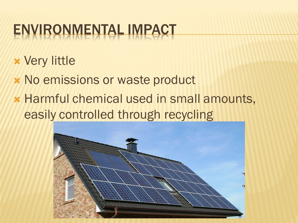  Very little  No emissions or waste product  Harmful chemical used in small amounts, easily controlled through recycling