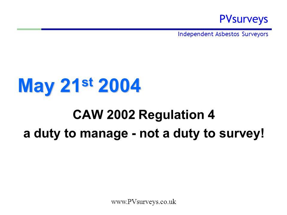 www.PVsurveys.co.uk PVsurveys Independent Asbestos Surveyors May 21 st 2004 CAW 2002 Regulation 4 a duty to manage - not a duty to survey!