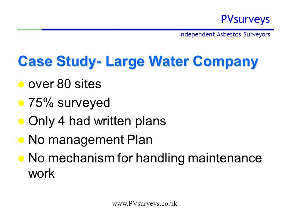 www.PVsurveys.co.uk PVsurveys Independent Asbestos Surveyors Case Study- Large Water Company over 80 sites 75% surveyed Only 4 had written plans No management Plan No mechanism for handling maintenance work