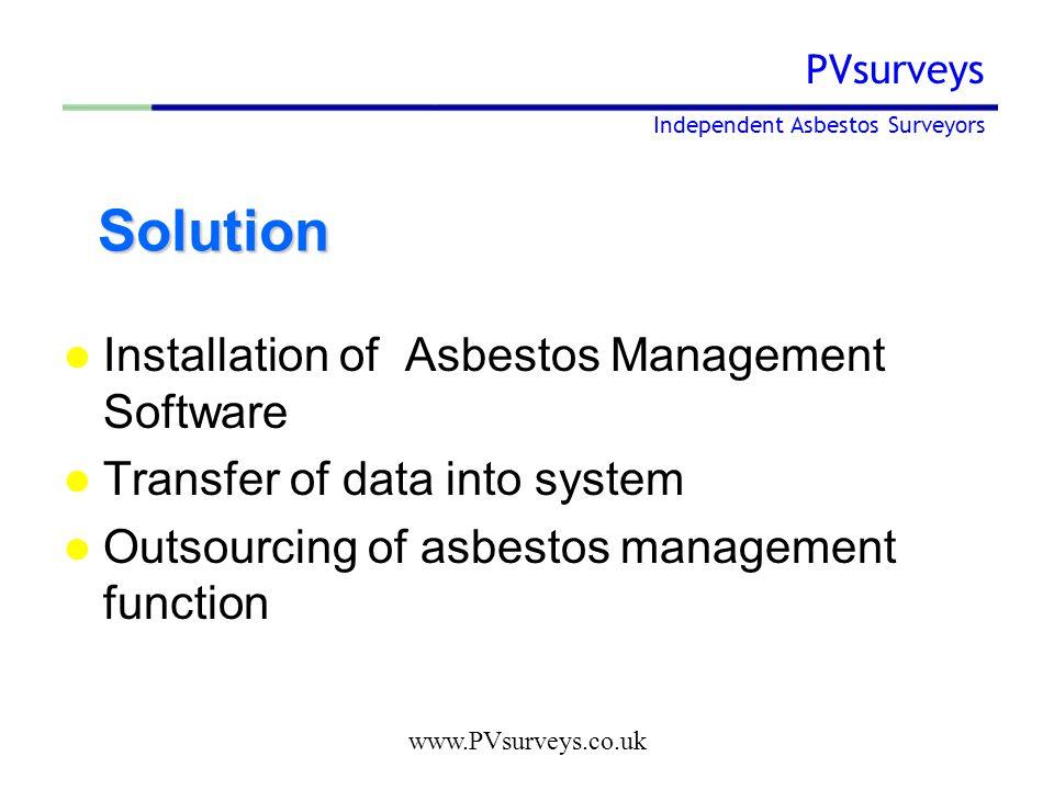 www.PVsurveys.co.uk PVsurveys Independent Asbestos Surveyors Solution Solution Installation of Asbestos Management Software Transfer of data into system Outsourcing of asbestos management function