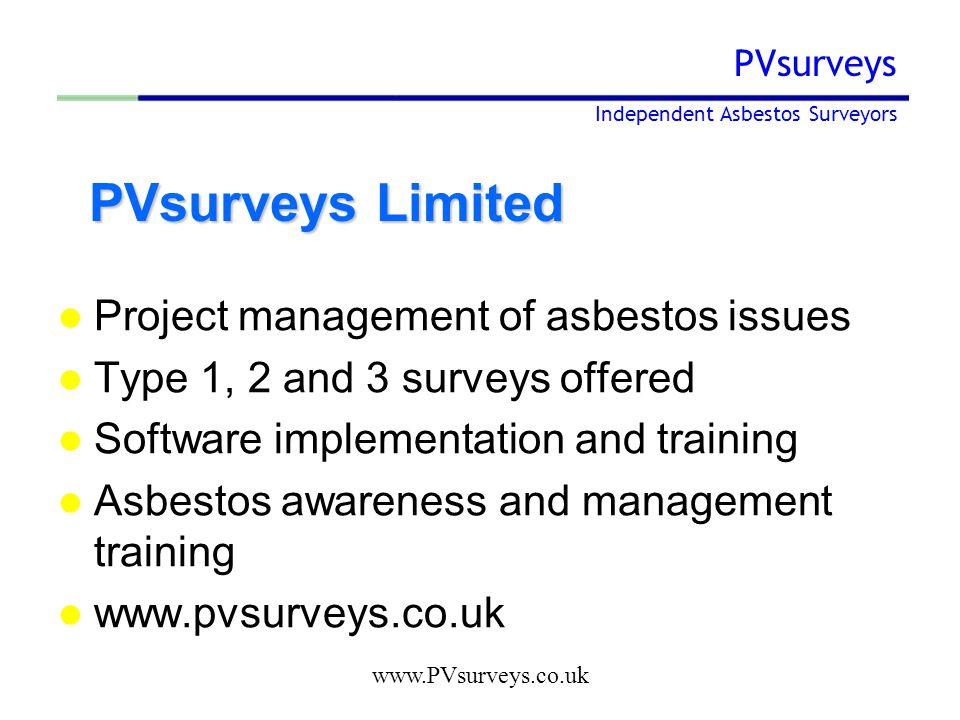 www.PVsurveys.co.uk PVsurveys Independent Asbestos Surveyors PVsurveys Limited PVsurveys Limited Project management of asbestos issues Type 1, 2 and 3 surveys offered Software implementation and training Asbestos awareness and management training www.pvsurveys.co.uk