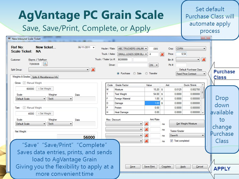AgVantage PC Grain Scale Automatically filling the 1 st available contracts/controls Net bushels are calculated based on the discount table The default Purchase Class will bring those contracts/controls into the next screen for application Simply Apply You Are DONE.
