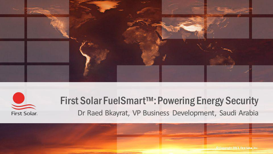 © Copyright 2013, First Solar, Inc. First Solar FuelSmart™: Powering Energy Security Dr Raed Bkayrat, VP Business Development, Saudi Arabia