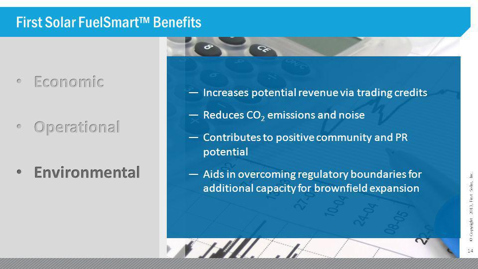 14 © Copyright 2013, First Solar, Inc. First Solar FuelSmart™ Benefits —Increases potential revenue via trading credits —Reduces CO 2 emissions and no