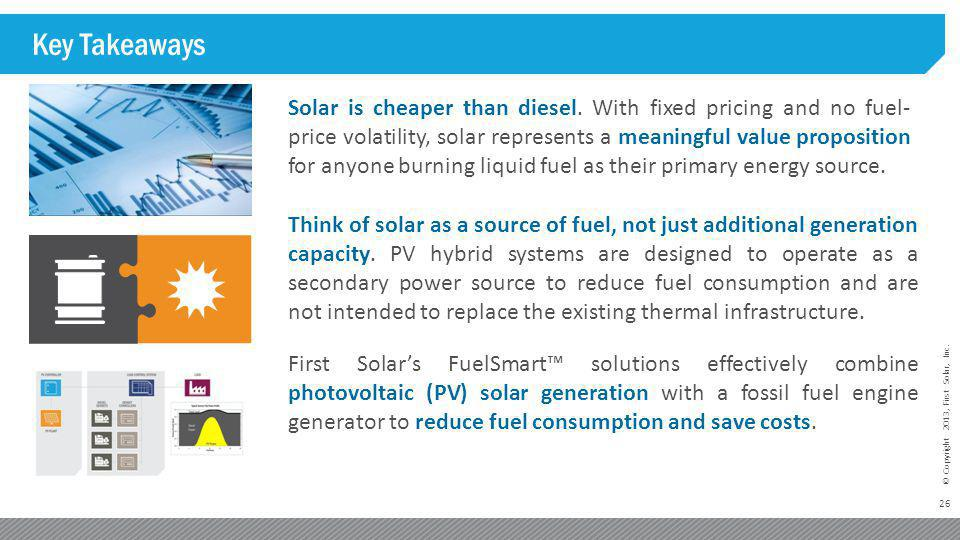 26 © Copyright 2013, First Solar, Inc. Key Takeaways Solar is cheaper than diesel. With fixed pricing and no fuel- price volatility, solar represents