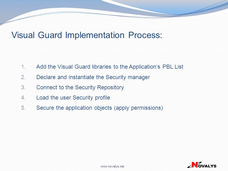 www.novalys.net 1. Add the Visual Guard libraries to the Application's PBL List 2. Declare and instantiate the Security manager 3. Connect to the Secu