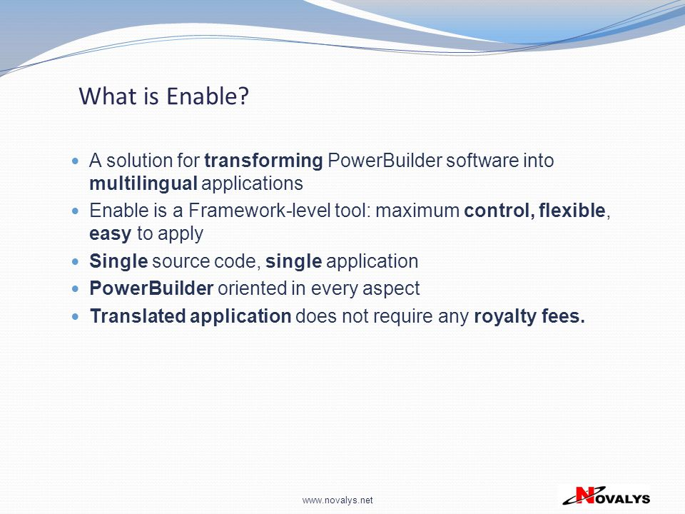 www.novalys.net What is Enable? A solution for transforming PowerBuilder software into multilingual applications Enable is a Framework-level tool: max