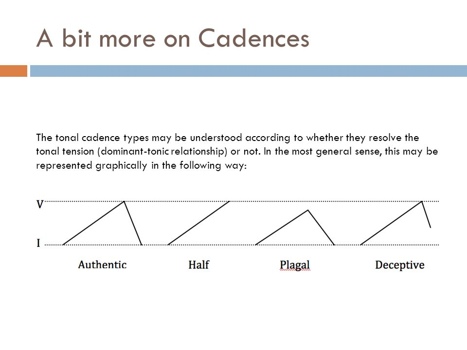 A bit more on Cadences The tonal cadence types may be understood according to whether they resolve the tonal tension (dominant-tonic relationship) or