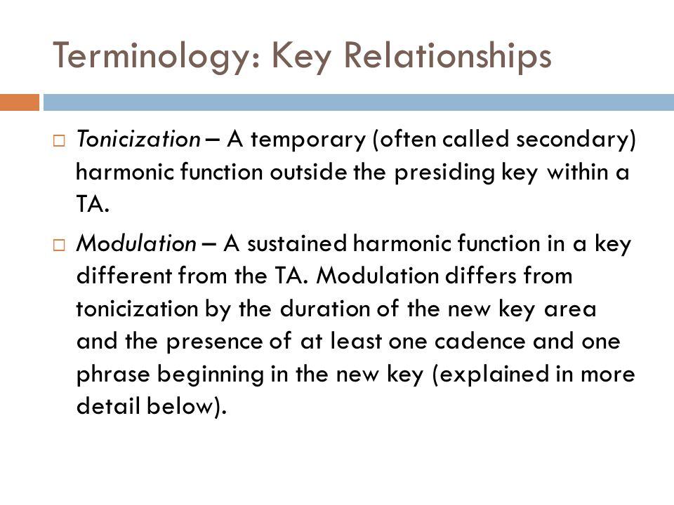 Terminology: Key Relationships  Tonicization – A temporary (often called secondary) harmonic function outside the presiding key within a TA.