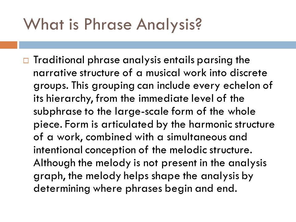 What is Phrase Analysis?  Traditional phrase analysis entails parsing the narrative structure of a musical work into discrete groups. This grouping c