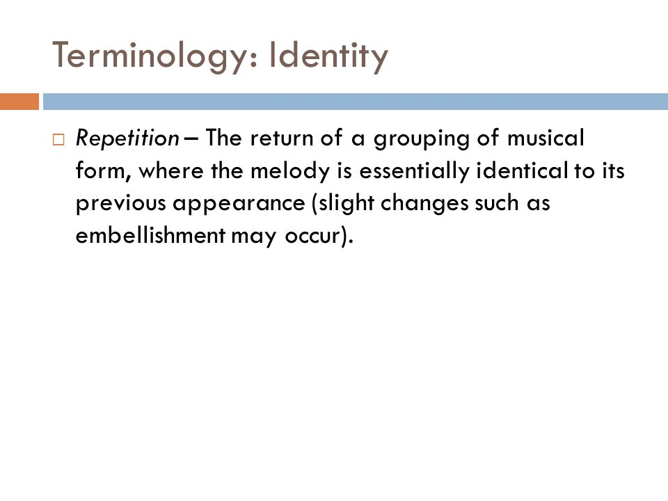 Terminology: Identity  Repetition – The return of a grouping of musical form, where the melody is essentially identical to its previous appearance (s