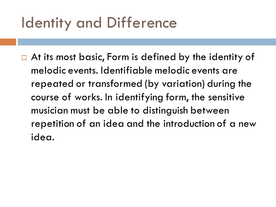 Identity and Difference  At its most basic, Form is defined by the identity of melodic events. Identifiable melodic events are repeated or transforme