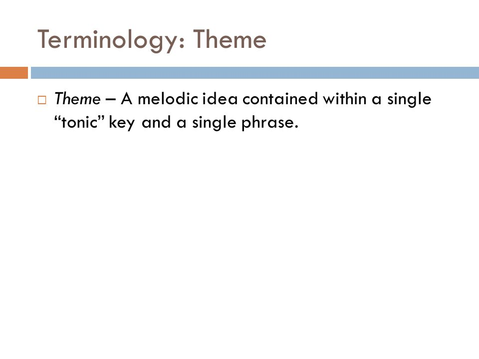 """Terminology: Theme  Theme – A melodic idea contained within a single """"tonic"""" key and a single phrase."""