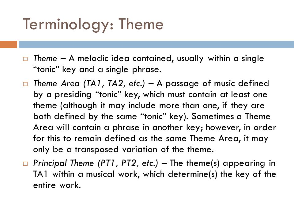 """Terminology: Theme  Theme – A melodic idea contained, usually within a single """"tonic"""" key and a single phrase.  Theme Area (TA1, TA2, etc.) – A pass"""