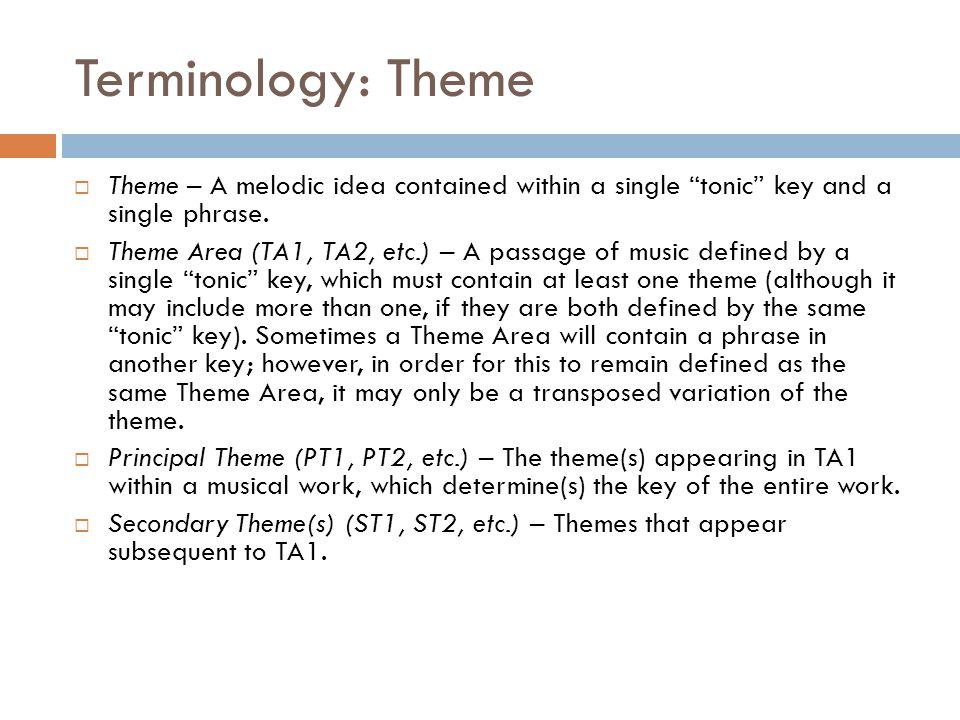 "Terminology: Theme  Theme – A melodic idea contained within a single ""tonic"" key and a single phrase.  Theme Area (TA1, TA2, etc.) – A passage of mu"
