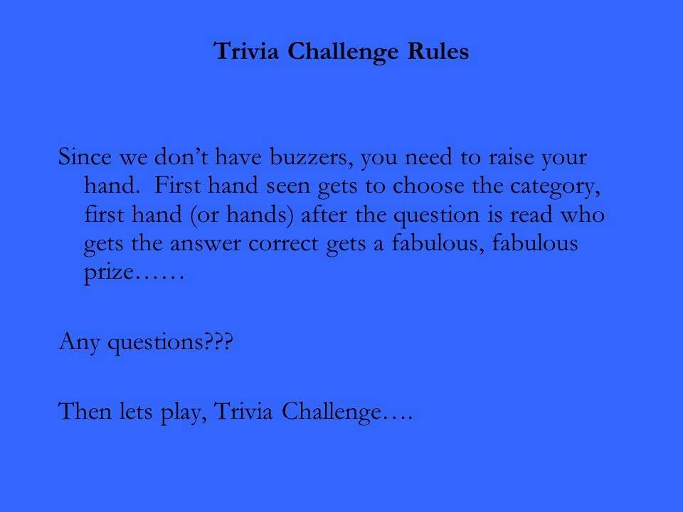 Trivia Challenge Rules Since we don't have buzzers, you need to raise your hand. First hand seen gets to choose the category, first hand (or hands) af