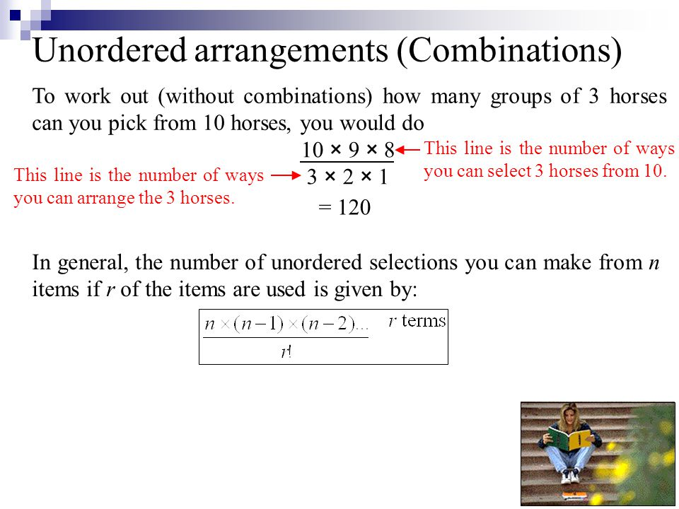 Unordered arrangements (Combinations) To work out (without combinations) how many groups of 3 horses can you pick from 10 horses, you would do 10 × 9 × 8 3 × 2 × 1 In general, the number of unordered selections you can make from n items if r of the items are used is given by: = 120 This line is the number of ways you can select 3 horses from 10.