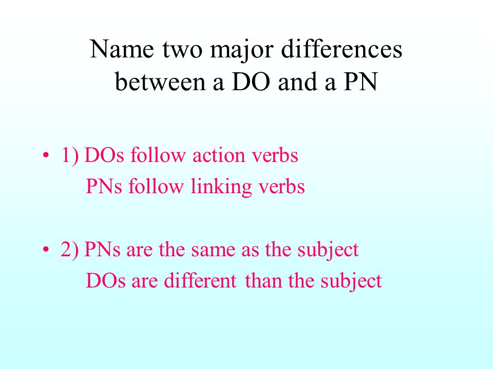 Name two major differences between a DO and a PN 1) DOs follow action verbs PNs follow linking verbs 2) PNs are the same as the subject DOs are different than the subject