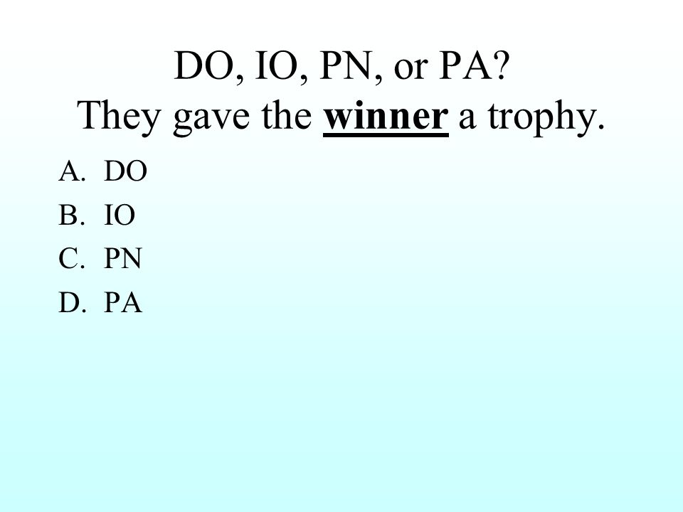 DO, IO, PN, or PA? They gave the winner a trophy. A.DO B.IO C.PN D.PA