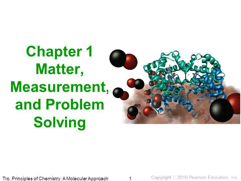 Tro, Principles of Chemistry: A Molecular Approach Chapter 1 Matter, Measurement, and Problem Solving 1