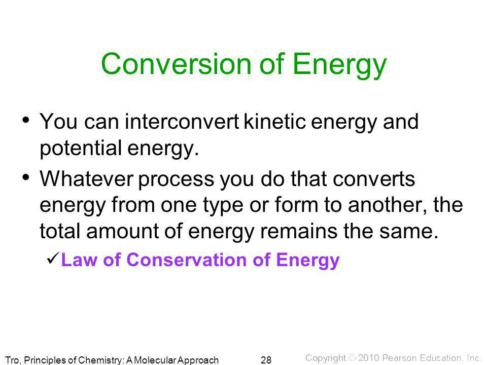 Tro, Principles of Chemistry: A Molecular Approach Conversion of Energy You can interconvert kinetic energy and potential energy. Whatever process you