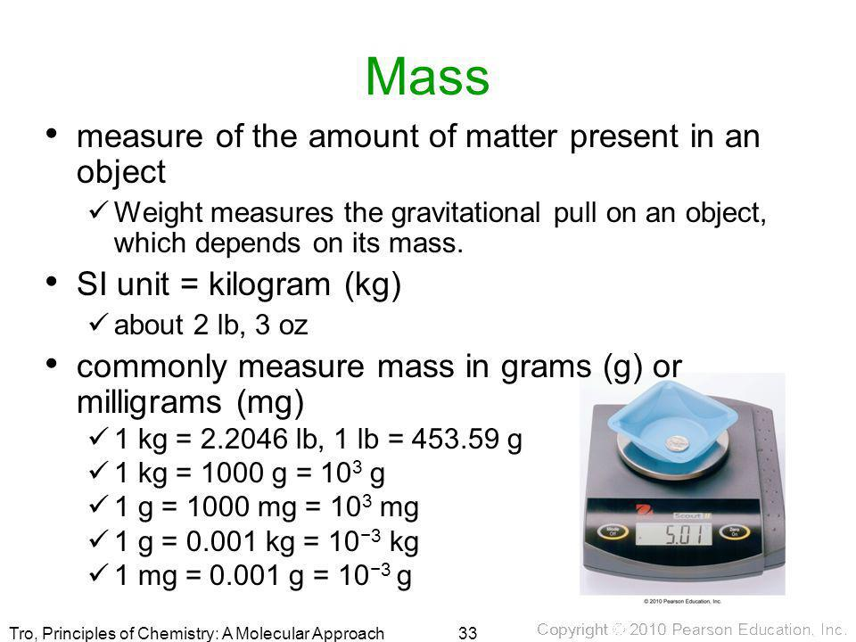 Tro, Principles of Chemistry: A Molecular Approach Mass measure of the amount of matter present in an object Weight measures the gravitational pull on