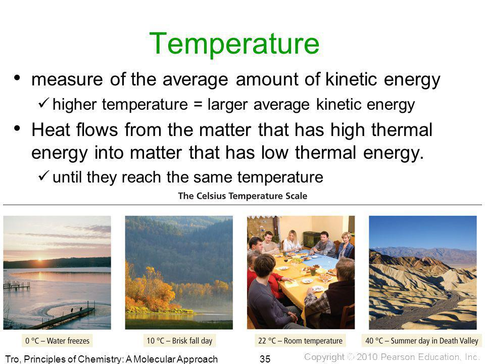 Tro, Principles of Chemistry: A Molecular Approach Temperature measure of the average amount of kinetic energy higher temperature = larger average kin