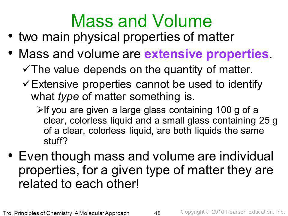Tro, Principles of Chemistry: A Molecular Approach Mass and Volume two main physical properties of matter Mass and volume are extensive properties. Th