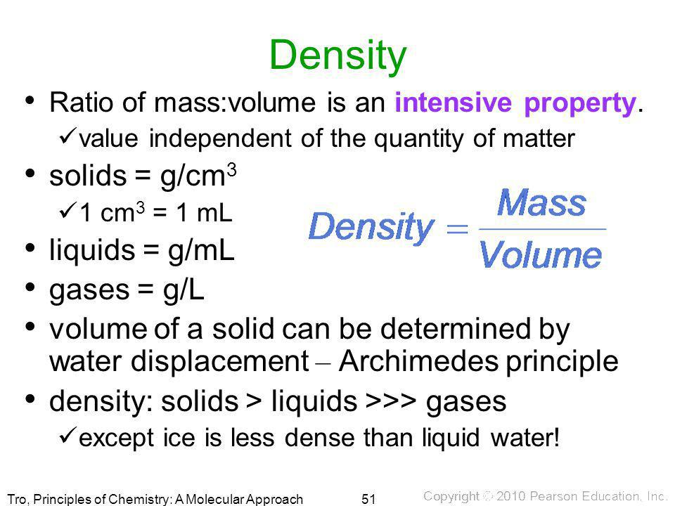 Tro, Principles of Chemistry: A Molecular Approach Density Ratio of mass:volume is an intensive property. value independent of the quantity of matter