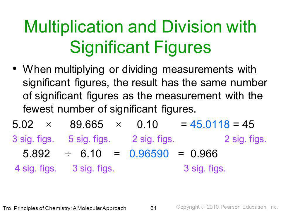 Tro, Principles of Chemistry: A Molecular Approach Multiplication and Division with Significant Figures When multiplying or dividing measurements with