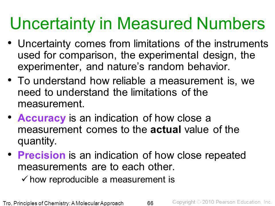 Tro, Principles of Chemistry: A Molecular Approach Uncertainty in Measured Numbers Uncertainty comes from limitations of the instruments used for comp