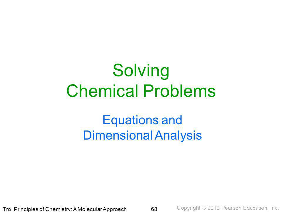 Tro, Principles of Chemistry: A Molecular Approach Solving Chemical Problems Equations and Dimensional Analysis 68