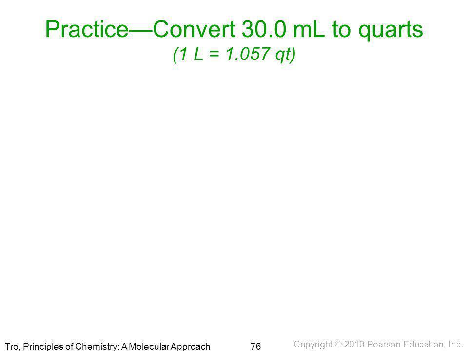 Tro, Principles of Chemistry: A Molecular Approach Practice—Convert 30.0 mL to quarts (1 L = 1.057 qt) 76