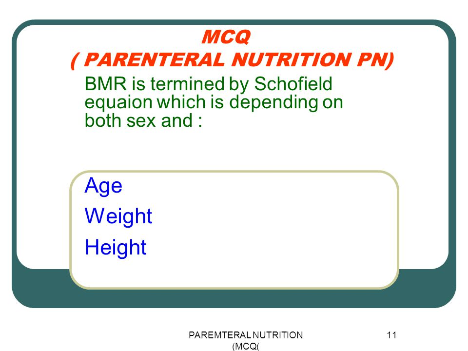 PAREMTERAL NUTRITION (MCQ) 11 MCQ ( PARENTERAL NUTRITION PN) Age Weight Height BMR is termined by Schofield equaion which is depending on both sex and