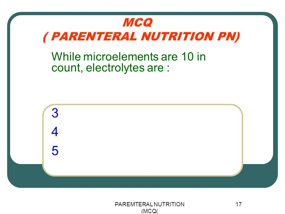 PAREMTERAL NUTRITION (MCQ) 17 MCQ ( PARENTERAL NUTRITION PN) 345345 While microelements are 10 in count, electrolytes are :