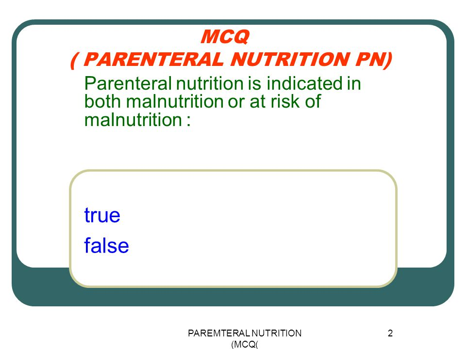 PAREMTERAL NUTRITION (MCQ) 2 MCQ ( PARENTERAL NUTRITION PN) true false Parenteral nutrition is indicated in both malnutrition or at risk of malnutrition :