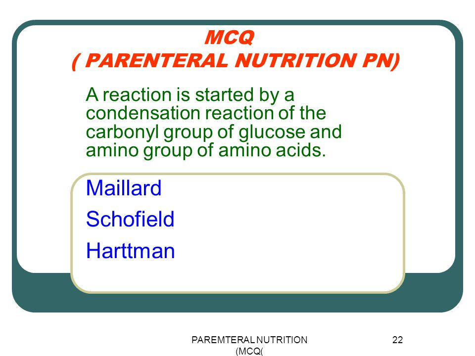 PAREMTERAL NUTRITION (MCQ) 22 MCQ ( PARENTERAL NUTRITION PN) Maillard Schofield Harttman A reaction is started by a condensation reaction of the carbo