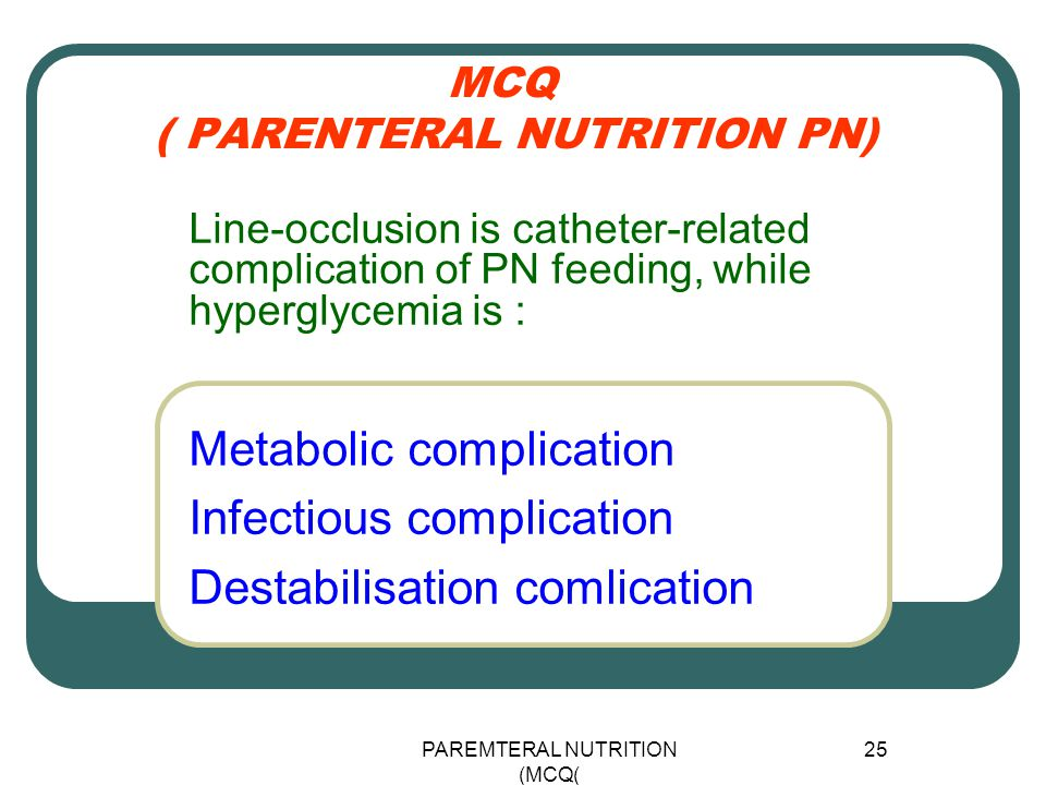 PAREMTERAL NUTRITION (MCQ) 25 MCQ ( PARENTERAL NUTRITION PN) Metabolic complication Infectious complication Destabilisation comlication Line-occlusion is catheter-related complication of PN feeding, while hyperglycemia is :